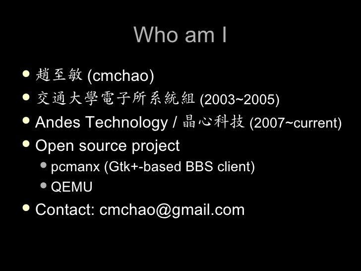 Who am I  趙至敏 (cmchao)  交通大學電子所系統組 (2003~2005)  Andes Technology / 晶心科技 (2007~current)  Open source project    pcmanx...