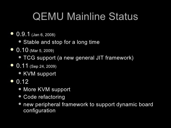 QEMU Mainline Status  0.9.1 (Jan 6, 2008)     Stable   and stop for a long time  0.10 (Mar 5, 2009)     TCG    support...