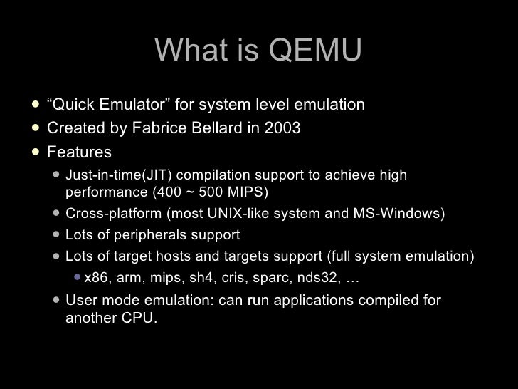 """What is QEMU  """"Quick Emulator"""" for system level emulation  Created by Fabrice Bellard in 2003  Features    Just-in-tim..."""