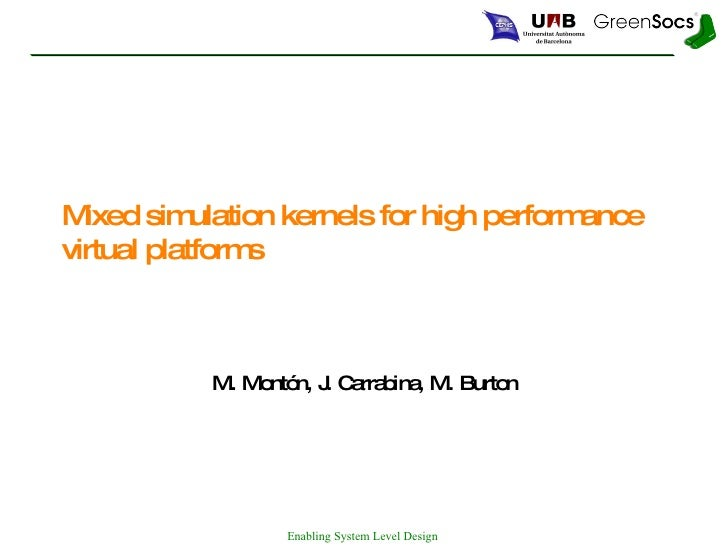 Mixed simulation kernels for high performance virtual platforms M. Montón, J. Carrabina, M. Burton