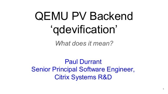 QEMU PV Backend 'qdevification' What does it mean? Paul Durrant Senior Principal Software Engineer, Citrix Systems R&D 1