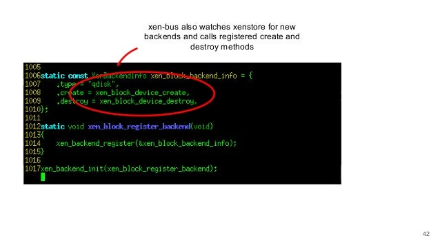 xen-bus also watches xenstore for new backends and calls registered create and destroy methods 42