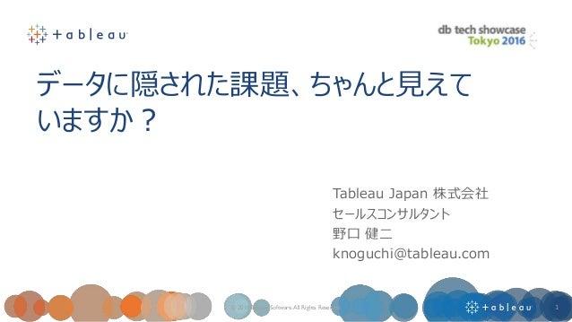 データに隠された課題、ちゃんと見えて いますか? © 2016 Tableau Software.All Rights Reserved 1 Tableau Japan 株式会社 セールスコンサルタント 野口 健二 knoguchi@table...