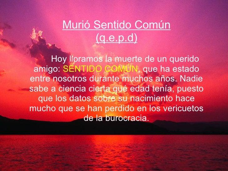 Murió Sentido Común (q.e.p.d)   Hoy lloramos la muerte de un querido amigo:  SENTIDO COMÚN , que ha estado entre nos...