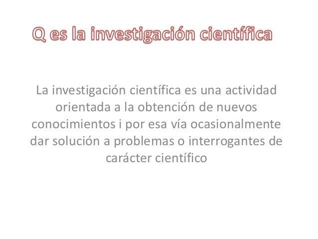 La investigación científica es una actividadorientada a la obtención de nuevosconocimientos i por esa vía ocasionalmenteda...