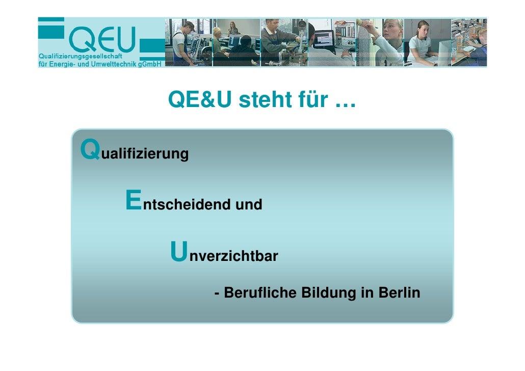 QE&U steht für …Qualifizierung     Entscheidend und           Unverzichtbar                 - Berufliche Bildung in Berlin