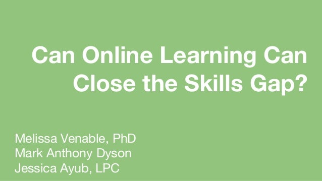 Melissa Venable, PhD Mark Anthony Dyson Jessica Ayub, LPC Can Online Learning Can Close the Skills Gap?
