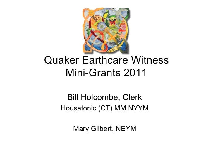 Quaker Earthcare Witness Mini-Grants 2011 Bill Holcombe, Clerk Housatonic (CT) MM NYYM Mary Gilbert, NEYM