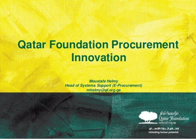 Qatar Foundation Procurement Innovation Moustafa Helmy Head of Systems Support (E-Procurement) mhelmy@qf.org.qa