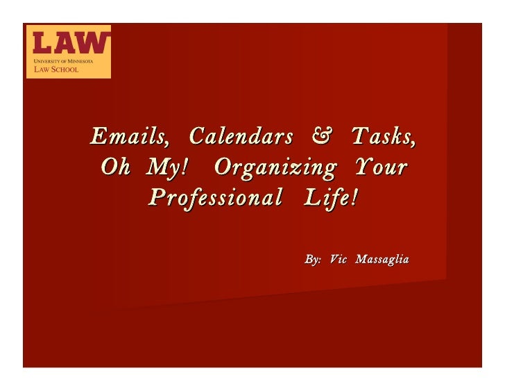 Emails, Calendars & Tasks,  Oh My! Organizing Your     Professional Life!                   By: Vic Massaglia