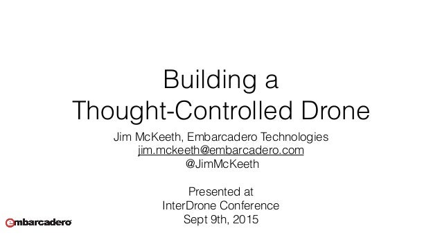 Building a  Thought-Controlled Drone Jim McKeeth, Embarcadero Technologies jim.mckeeth@embarcadero.com @JimMcKeeth Prese...