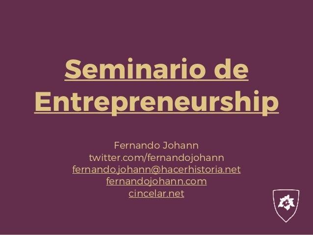 Seminario de Entrepreneurship Fernando Johann twitter.com/fernandojohann fernando.johann@hacerhistoria.net fernandojohann....