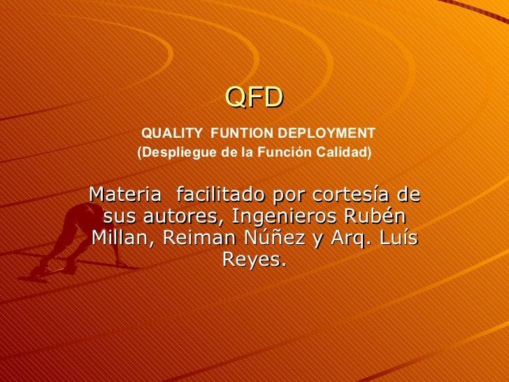 QFD   QUALITY  FUNTION DEPLOYMENT (Despliegue de la Función Calidad) Materia  facilitado por cortesía de sus autores, Inge...