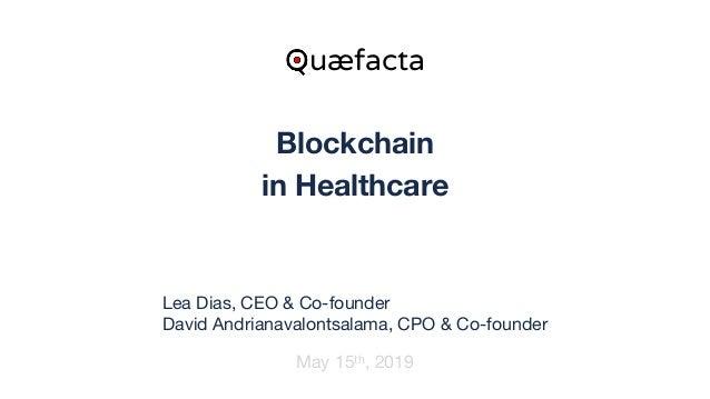 Blockchain in Healthcare May 15th, 2019 Quæfacta Lea Dias, CEO & Co-founder  David Andrianavalontsalama, CPO & Co-founder