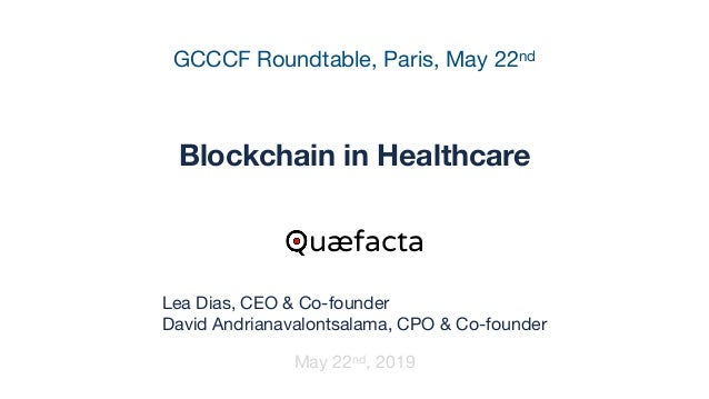 GCCCF Roundtable, Paris, May 22nd Blockchain in Healthcare May 22nd, 2019 Quæfacta Lea Dias, CEO & Co-founder  David Andri...