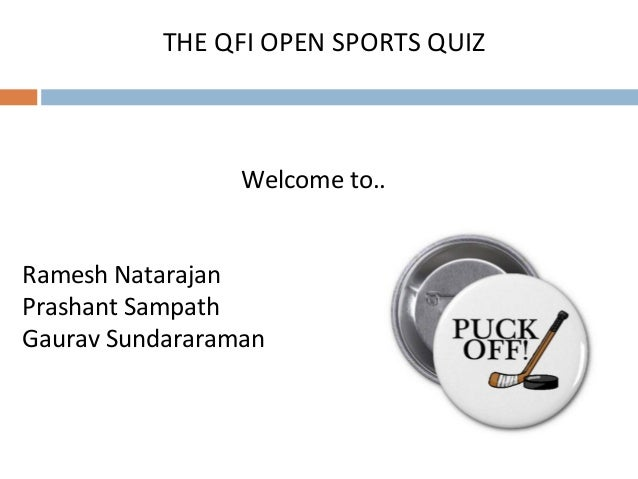Welcome to.. Ramesh Natarajan Prashant Sampath Gaurav Sundararaman THE QFI OPEN SPORTS QUIZ