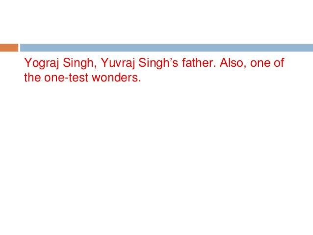 Yograj Singh, Yuvraj Singh's father. Also, one of the one-test wonders.