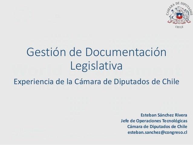 Gestión de Documentación Legislativa Experiencia de la Cámara de Diputados de Chile Esteban Sánchez Rivera Jefe de Operaci...
