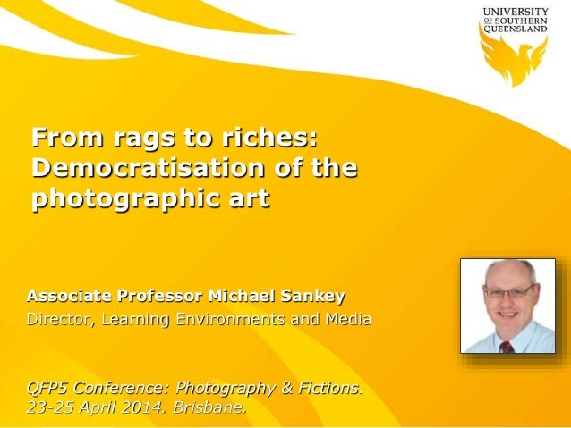 From rags to riches: Democratisation of the photographic art Associate Professor Michael Sankey Director, Learning Environ...
