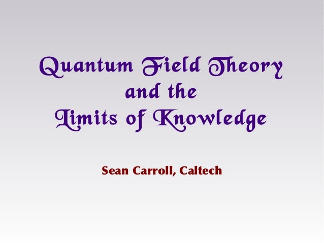 Sean Carroll, Caltech Quantum Field Theory and the Limits of Knowledge