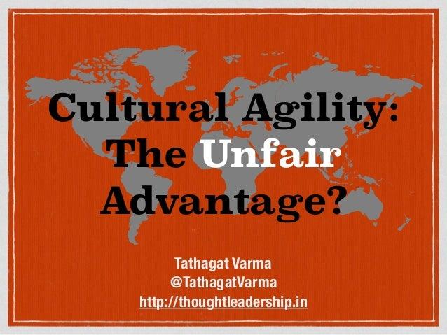 Cultural Agility: The Unfair Advantage? Tathagat Varma @TathagatVarma http://thoughtleadership.in