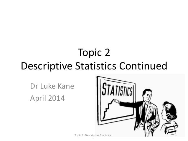 Topic 2 Descriptive Statistics Continued Dr Luke Kane April 2014 Topic 2: Descriptive Statistics 1