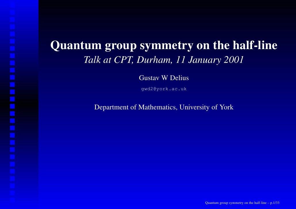 Quantum group symmetry on the half-line      Talk at CPT, Durham, 11 January 2001                      Gustav W Delius    ...