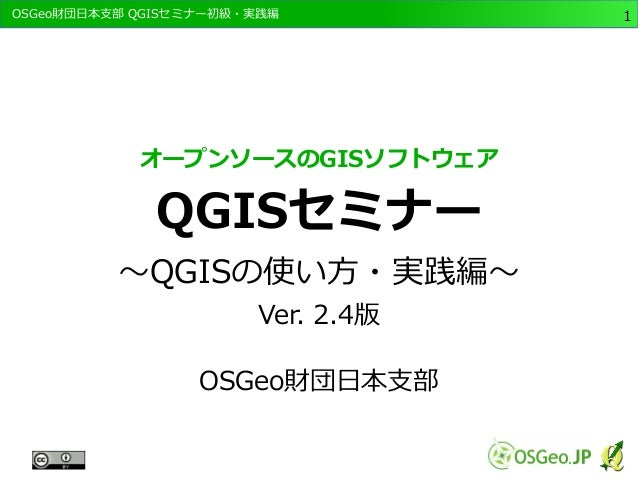 OSGeo財団日本支部 QGISセミナー初級・実践編  1  オープンソースのGISソフトウェア  QGISセミナー  ~QGISの使い方・実践編~  Ver. 2.4版  OSGeo財団日本支部