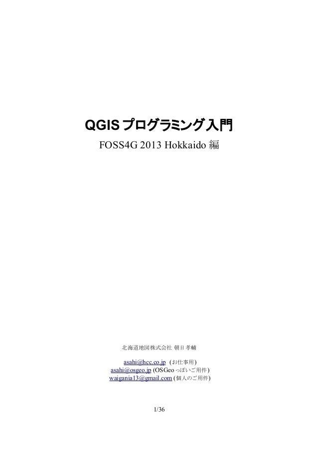 QGIS プログラミング入門 FOSS4G 2013 Hokkaido 編 北海道地図株式会社 朝日孝輔 asahi@hcc.co.jp (お仕事用) asahi@osgeo.jp (OSGeo っぽいご用件) waigania13@gmail...