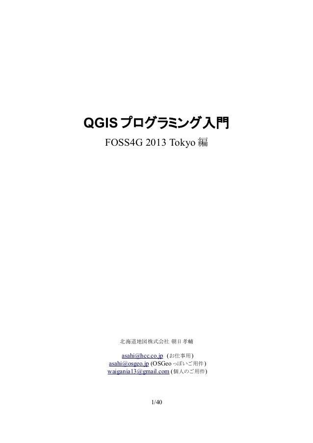 QGIS プログラミング入門 FOSS4G 2013 Tokyo 編  北海道地図株式会社 朝日孝輔  asahi@hcc.co.jp (お仕事用) asahi@osgeo.jp (OSGeo っぽいご用件) waigania13@gmail....