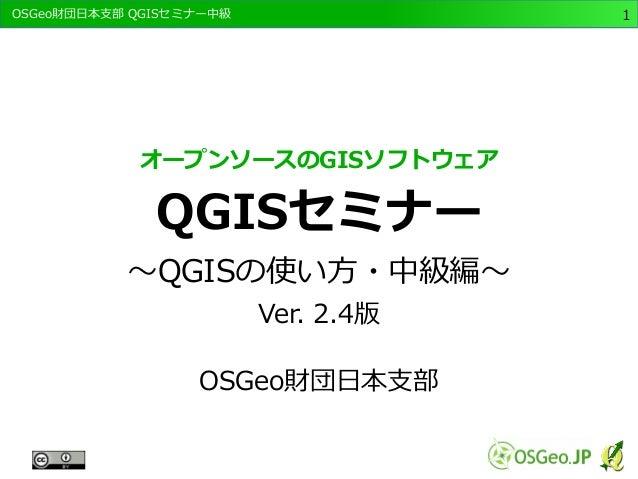 OSGeo財団日本支部 QGISセミナー中級1  オープンソースのGISソフトウェア  QGISセミナー  ~QGISの使い方・中級編~  Ver. 2.4版  OSGeo財団日本支部