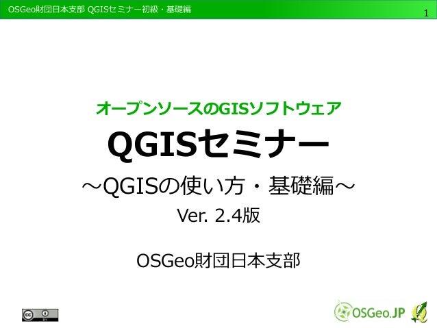 OSGeo財団日本支部 QGISセミナー初級・基礎編  1  オープンソースのGISソフトウェア  QGISセミナー  ~QGISの使い方・基礎編~  Ver. 2.4版  OSGeo財団日本支部