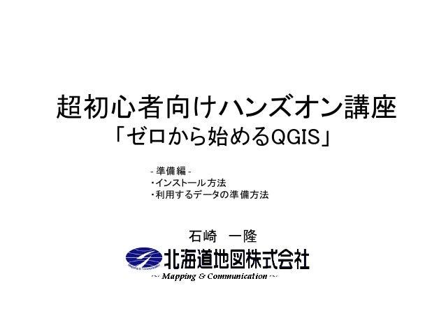 超初心者向けハンズオン講座 「ゼロから始めるQGIS」 石崎 一隆 - 準備編 - ・インストール方法 ・利用するデータの準備方法