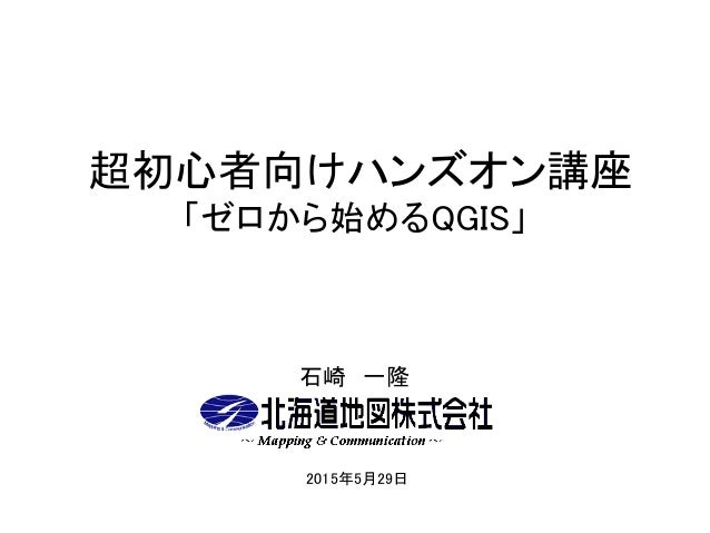 超初心者向けハンズオン講座 「ゼロから始めるQGIS」 石崎 一隆 2015年5月29日