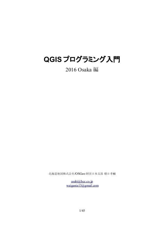QGIS プログラミング入門 2016 Osaka 編 北海道地図株式会社/OSGeo 財団日本支部 朝日孝輔 asahi@hcc.co.jp waigania13@gmail.com 1/45