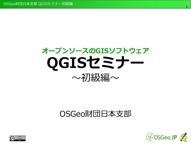 OSGeo財団日本支部 QGISセミナー初級編 1 オープンソースのGISソフトウェア QGISセミナー ~初級編~ OSGeo財団日本支部
