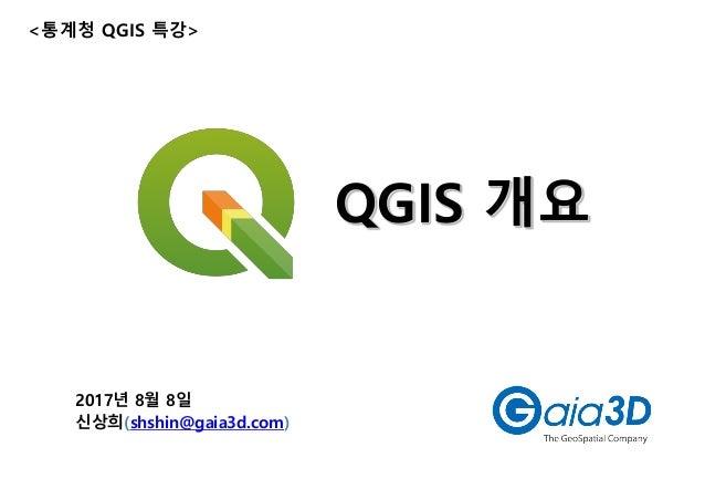 QGIS 개요 2017년 8월 8일 신상희(shshin@gaia3d.com) <통계청 QGIS 특강>