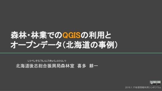 森林・林業でのQGISの利用と オープンデータ(北海道の事例) 北海道後志総合振興局森林室 喜多 耕一 2018.1.17地理情報利用シンポジウム しりべしそうごうしんこうきょくしんりんしつ