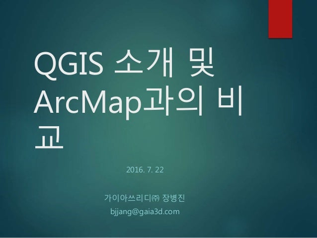 QGIS 소개 및 ArcMap과의 비 교 2016. 7. 22 가이아쓰리디㈜ 장병진 bjjang@gaia3d.com