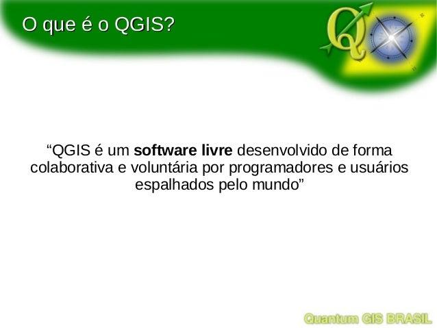 """O que é o QGIS?  """"QGIS é um software livre desenvolvido de formacolaborativa e voluntária por programadores e usuários    ..."""