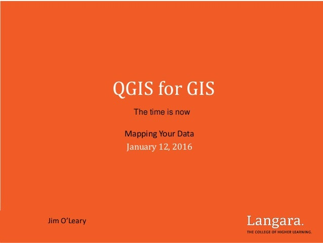 QGIS for GIS The time is now Mapping Your Data January 12, 2016 Jim O'Leary