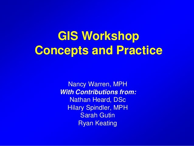 GIS Workshop Concepts and Practice Nancy Warren, MPH With Contributions from: Nathan Heard, DSc Hilary Spindler, MPH Sarah...