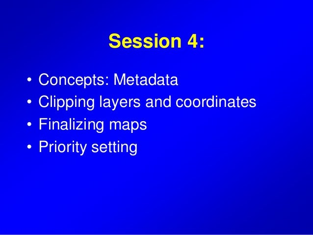 Session 4: • Concepts: Metadata • Clipping layers and coordinates • Finalizing maps • Priority setting