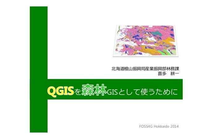 北海道檜⼭振興局産業振興部林務課 喜多 耕一 を GISとして使うために FOSS4G Hokkaido 2014