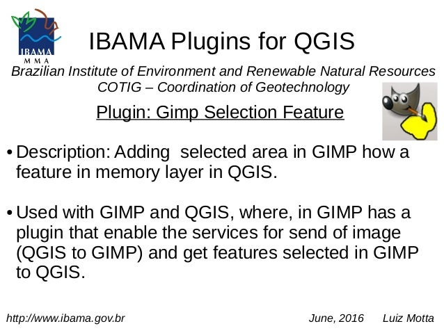 IBAMA Plugins for QGIS Brazilian Institute of Environment and Renewable Natural Resources COTIG – Coordination of Geotechn...
