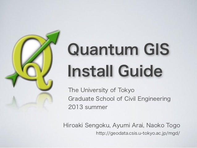 Quantum GISInstall GuideHiroaki Sengoku, Ayumi Arai, Naoko Togohttp://geodata.csis.u-tokyo.ac.jp/mgd/The University of Tok...