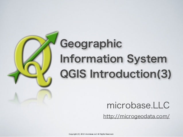 Copyright (C) 2013 microbase.LLC All Rights Reserved. Geographic Information System QGIS Introduction(3) microbase.LLC htt...