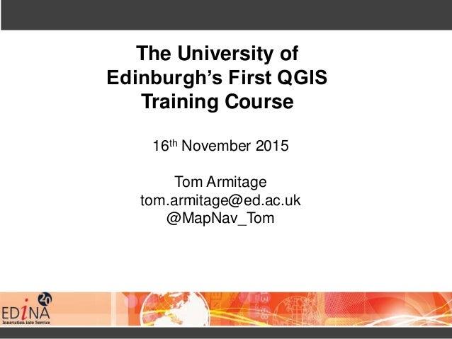 The University of Edinburgh's First QGIS Training Course 16th November 2015 Tom Armitage tom.armitage@ed.ac.uk @MapNav_Tom