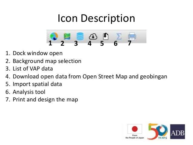 Icon Description 1. Dock window open 2. Background map selection 3. List of VAP data 4. Download open data from Open Stree...