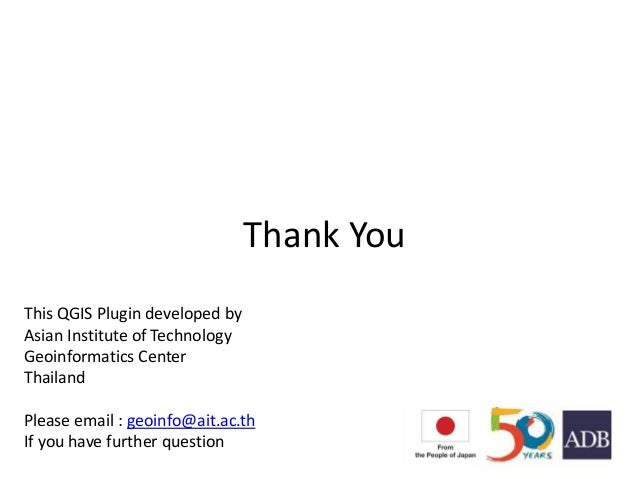 Thank You This QGIS Plugin developed by Asian Institute of Technology Geoinformatics Center Thailand Please email : geoinf...